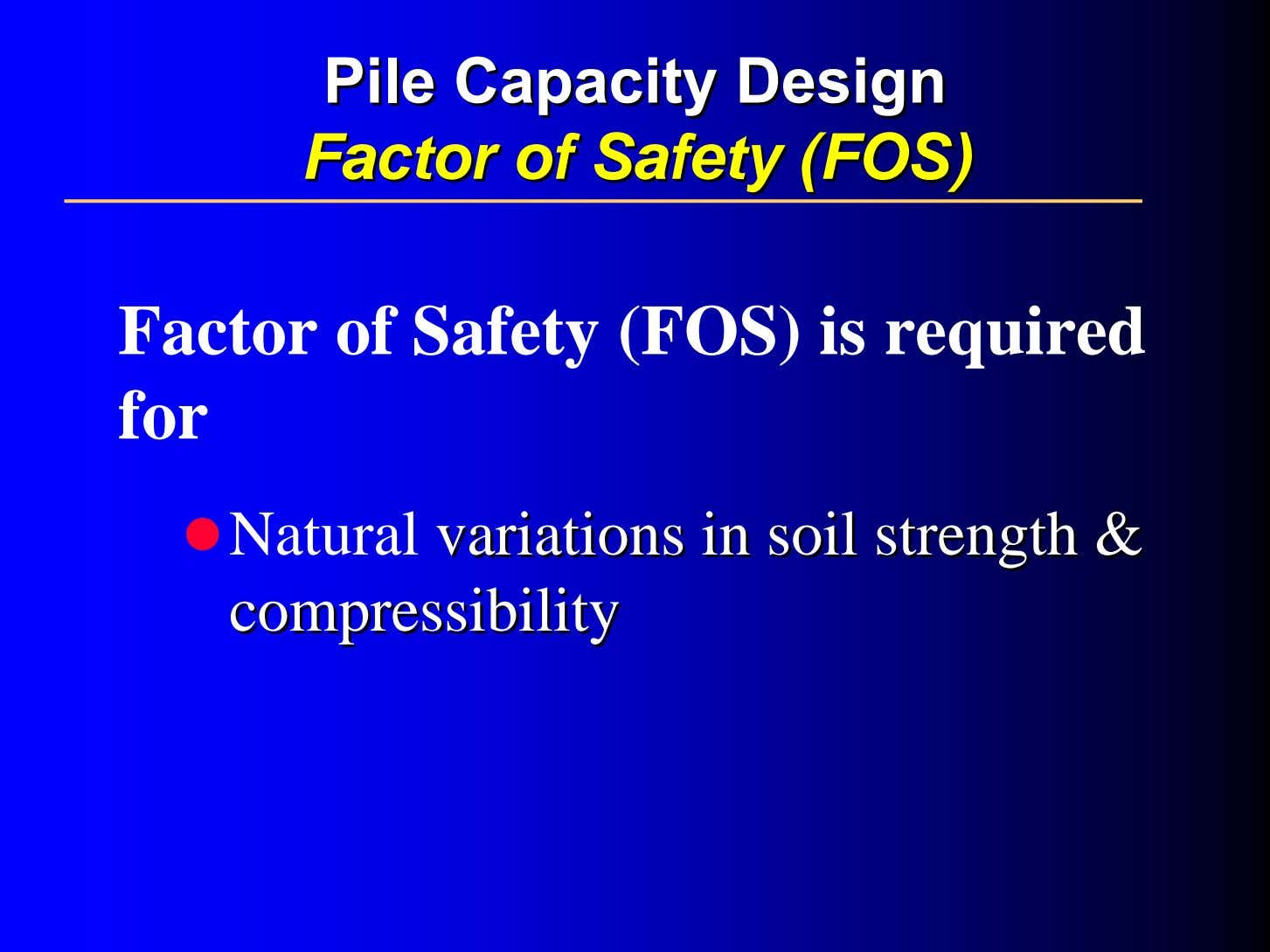 PilePile CapacityCapacity DesignDesign FactorFactor ofof SafetySafety (FOS)(FOS) Factor of Safety (FOS) is required for