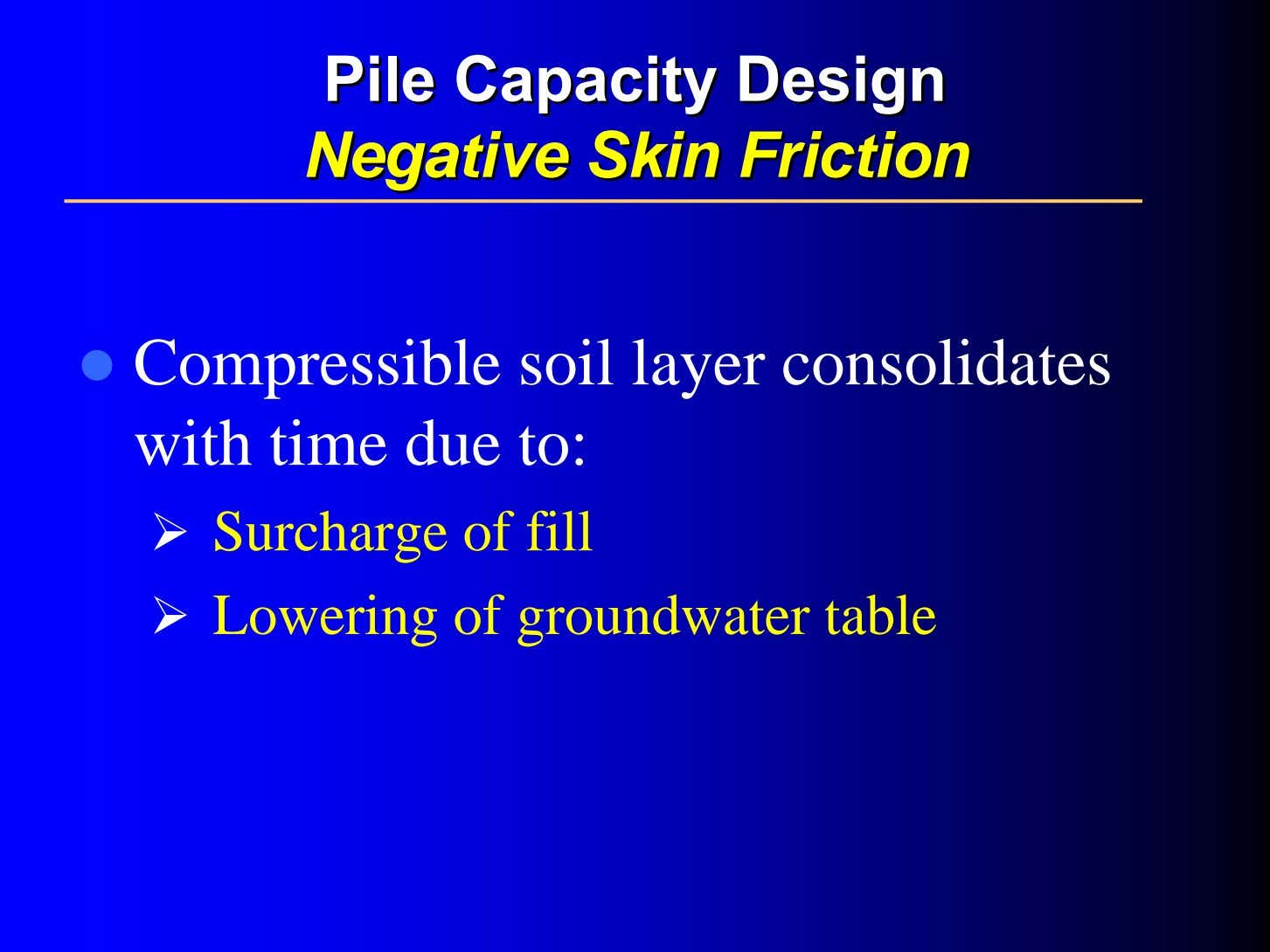 PilePile CapacityCapacity DesignDesign NegativeNegative SkinSkin FrictionFriction Compressible soil layer consolidates