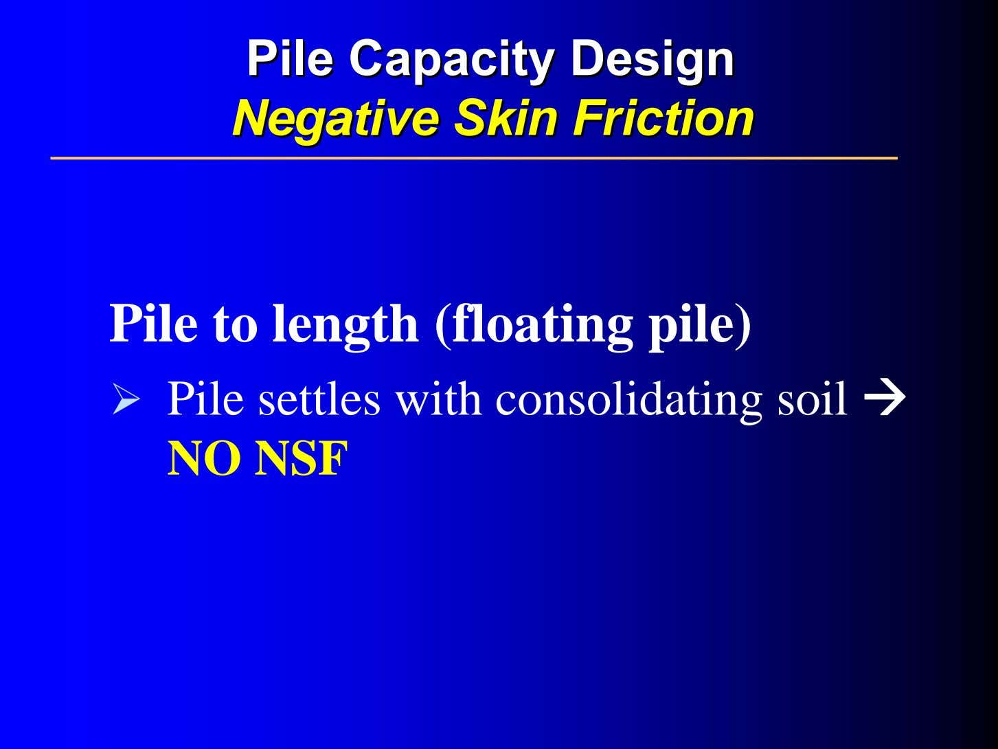 PilePile CapacityCapacity DesignDesign NegativeNegative SkinSkin FrictionFriction Pile to length (floating pile) Pile