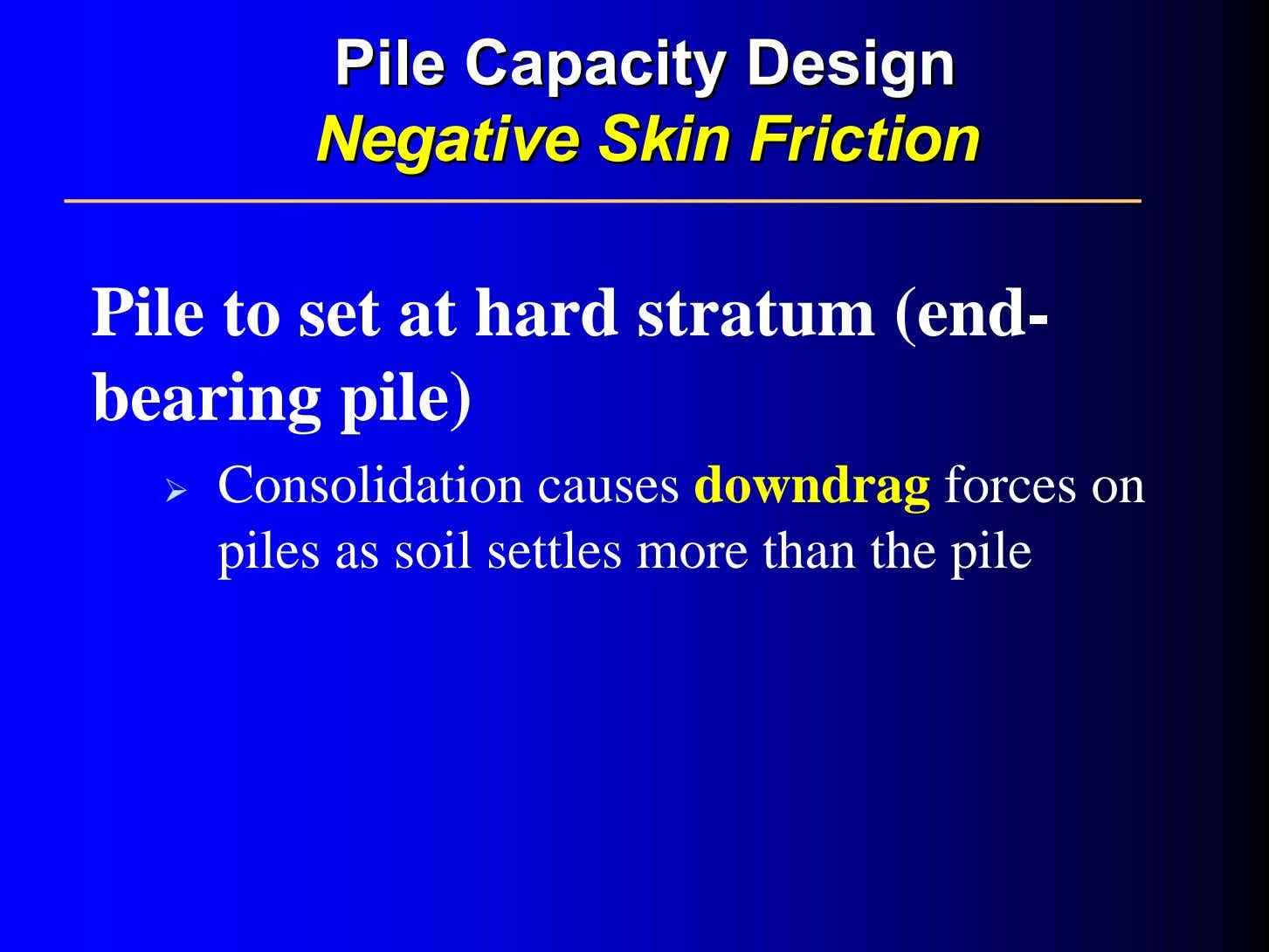 PilePile CapacityCapacity DesignDesign NegativeNegative SkinSkin FrictionFriction Pile to set at hard stratum (end-