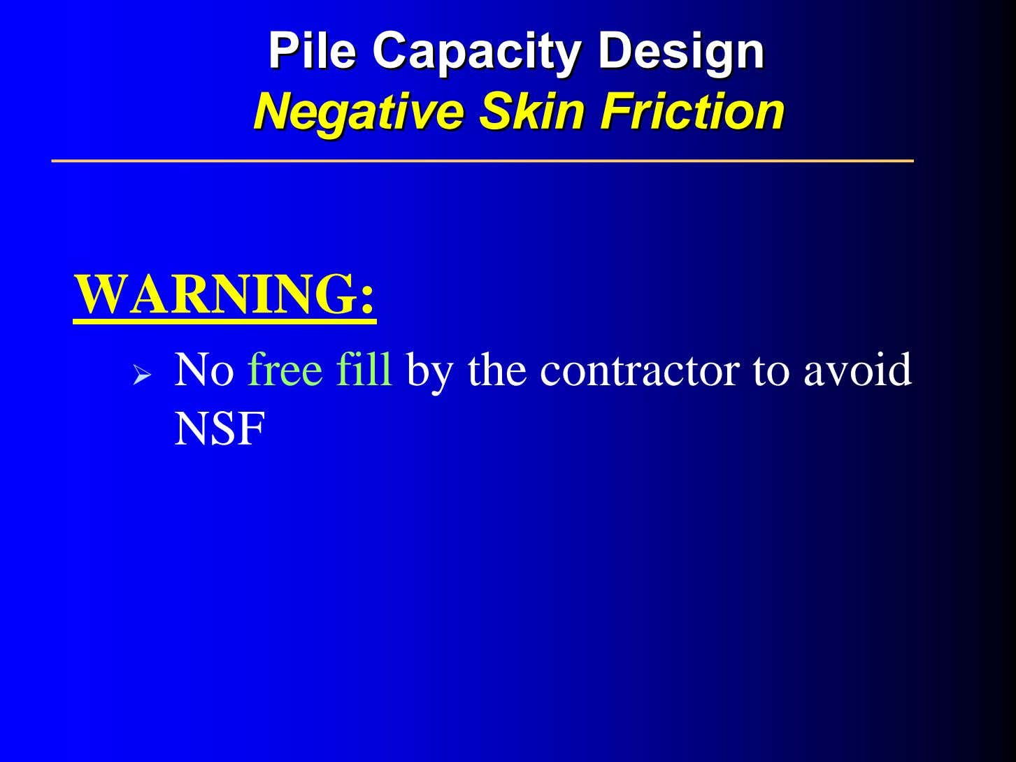 PilePile CapacityCapacity DesignDesign NegativeNegative SkinSkin FrictionFriction WARNING: No free fill by the