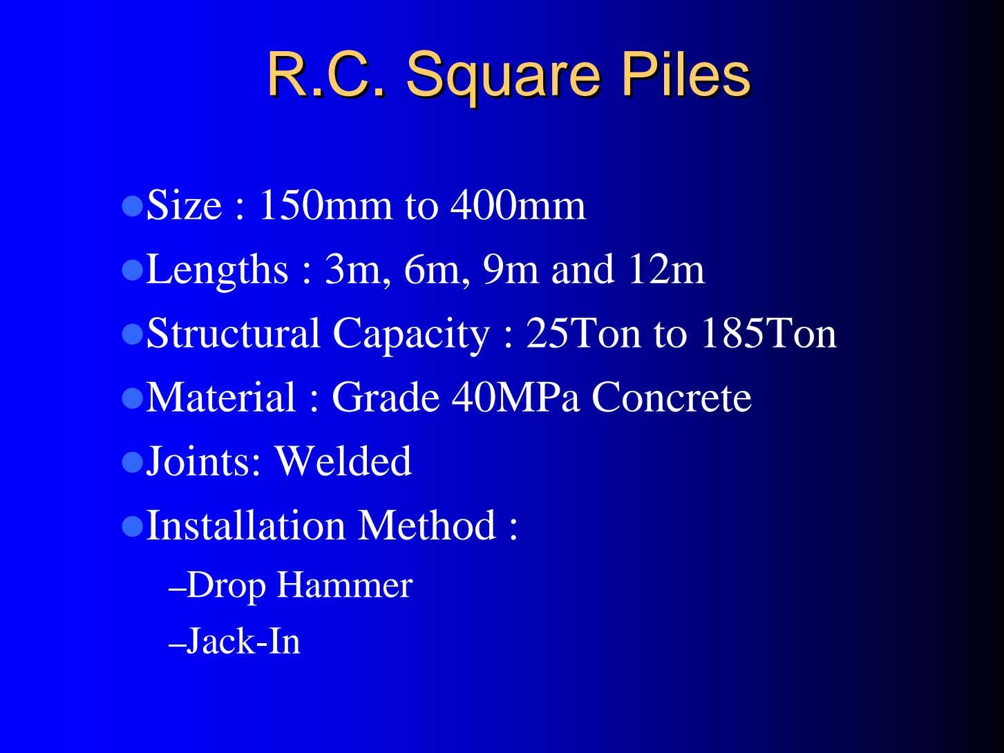 R.C.R.C. SquareSquare PilesPiles Size : 150mm to 400mm Lengths : 3m, 6m, 9m and 12m