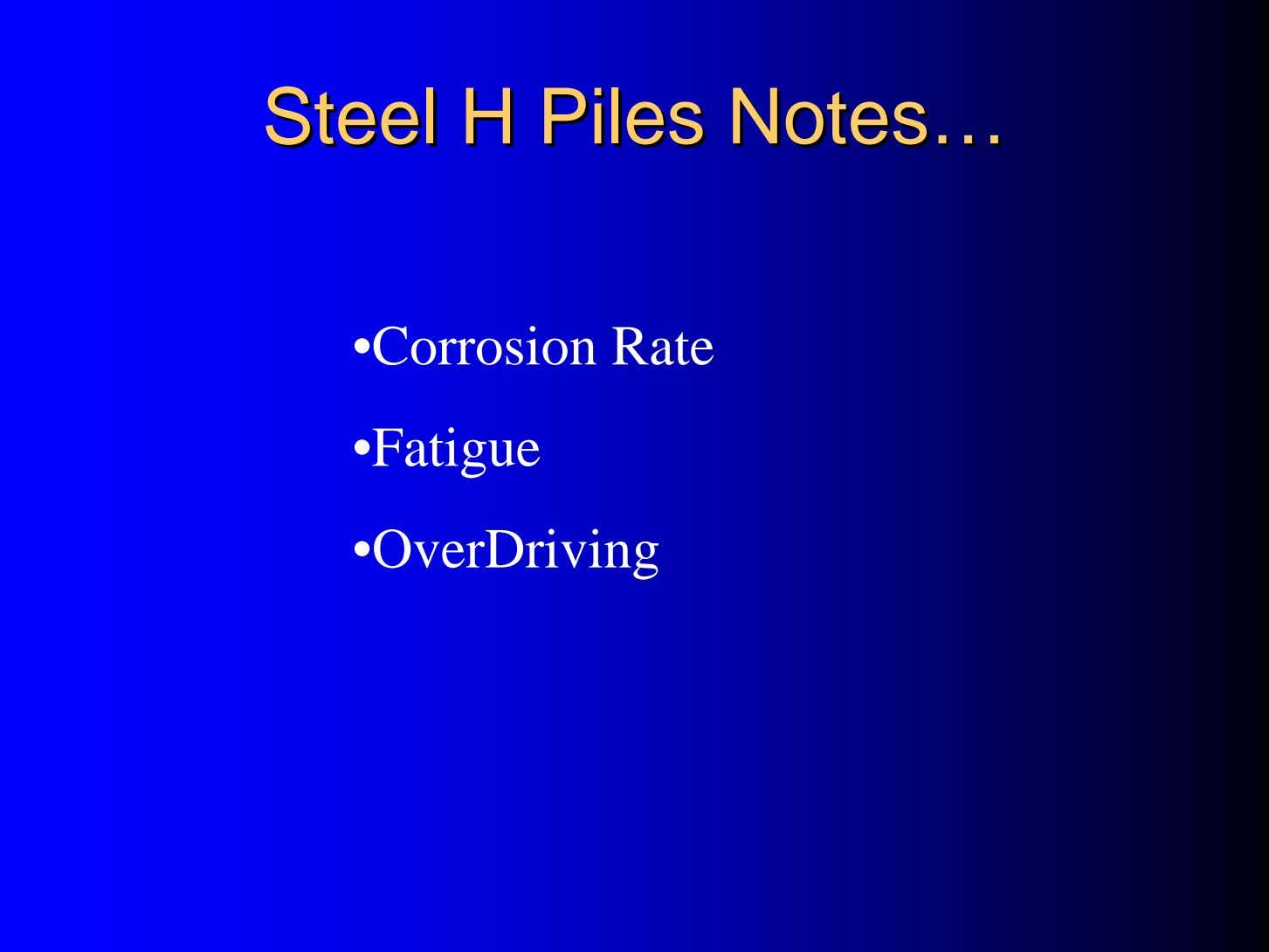 SteelSteel HH PilesPiles NotesNotes…… •Corrosion Rate •Fatigue •OverDriving