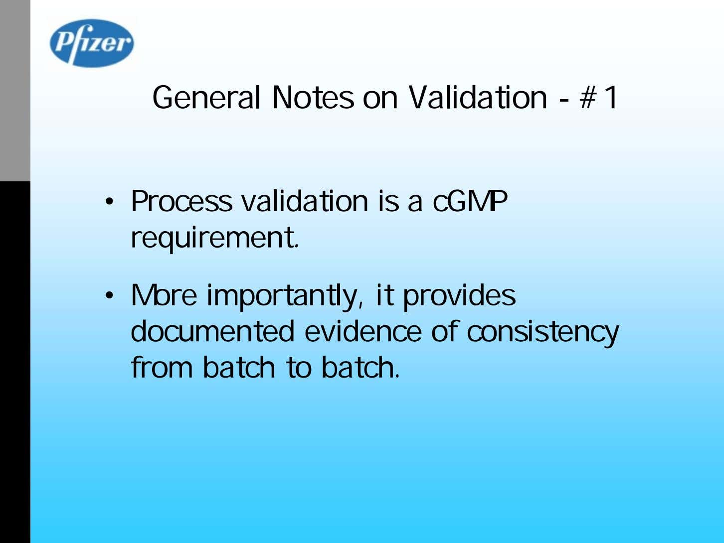General Notes on Validation - #1 • Process validation is a cGMP requirement. • More