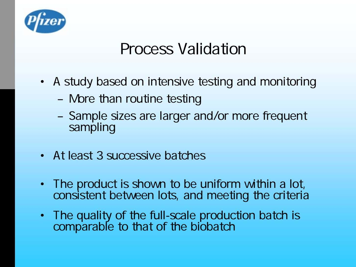 Process Validation • A study based on intensive testing and monitoring – More than routine