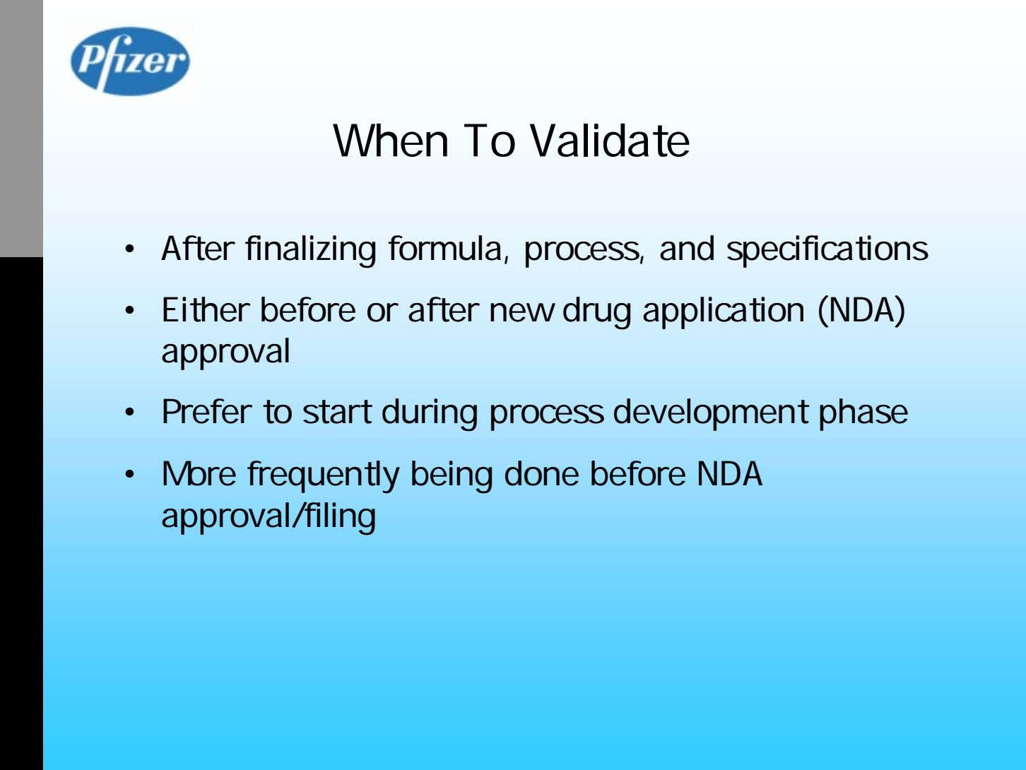 When To Validate • After finalizing formula, process, and specifications • Either before or after