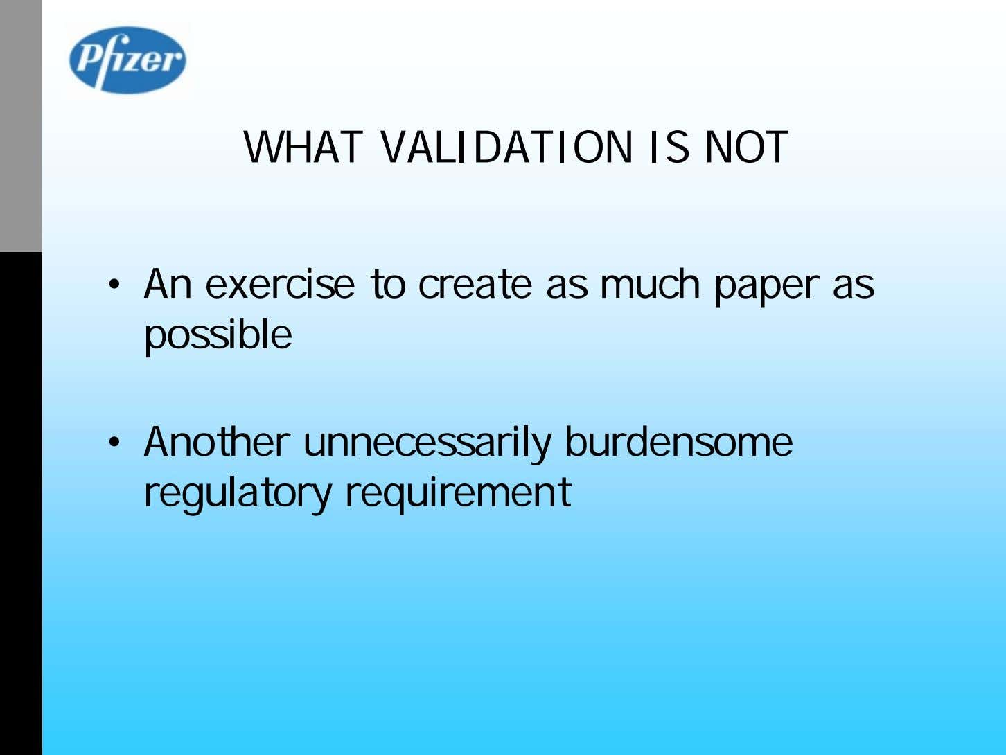 WHAT VALIDATION IS NOT • An exercise to create as much paper as possible •