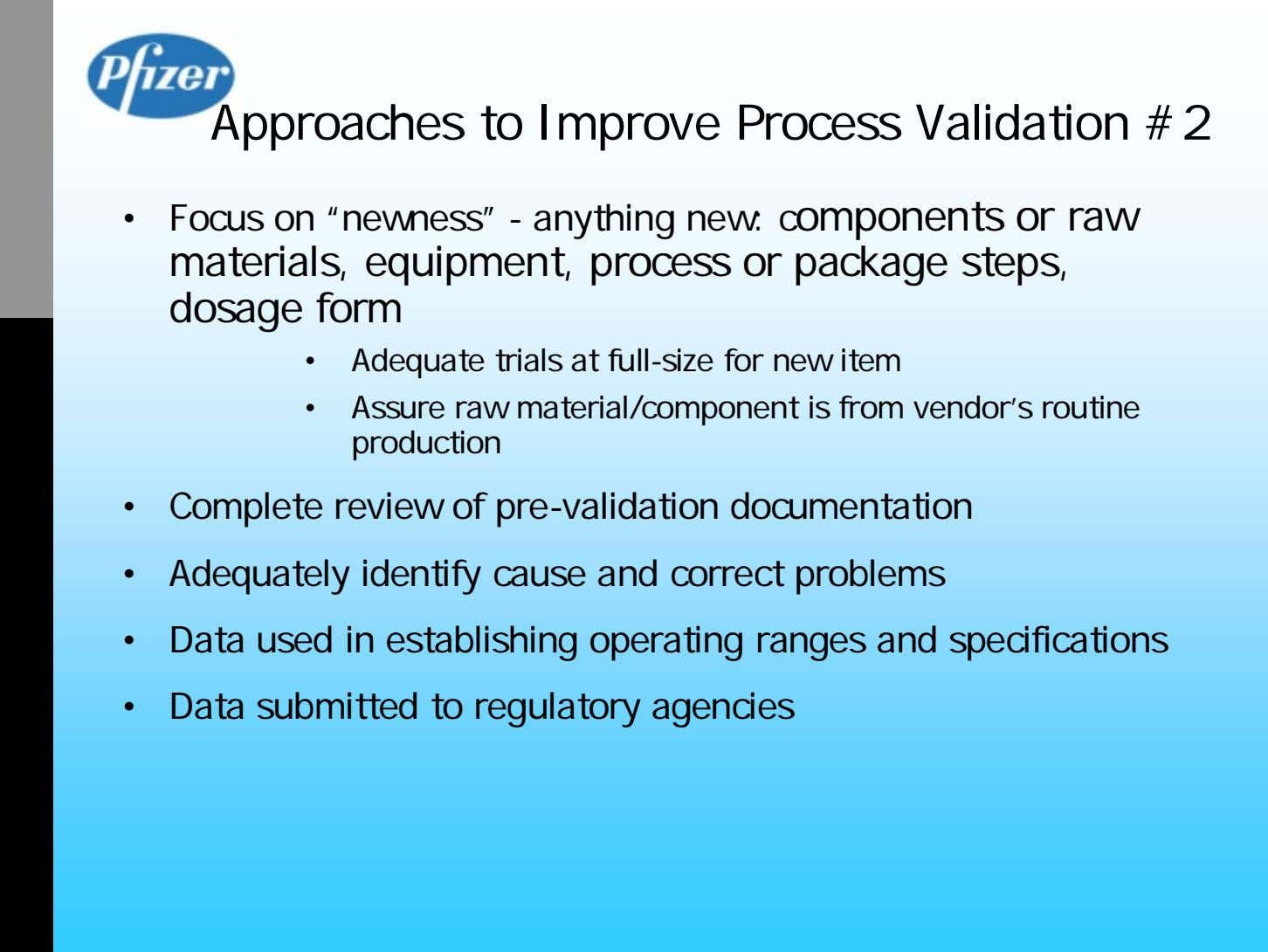 "Approaches to Improve Process Validation #2 • Focus on ""newness"" - anything new: components or"