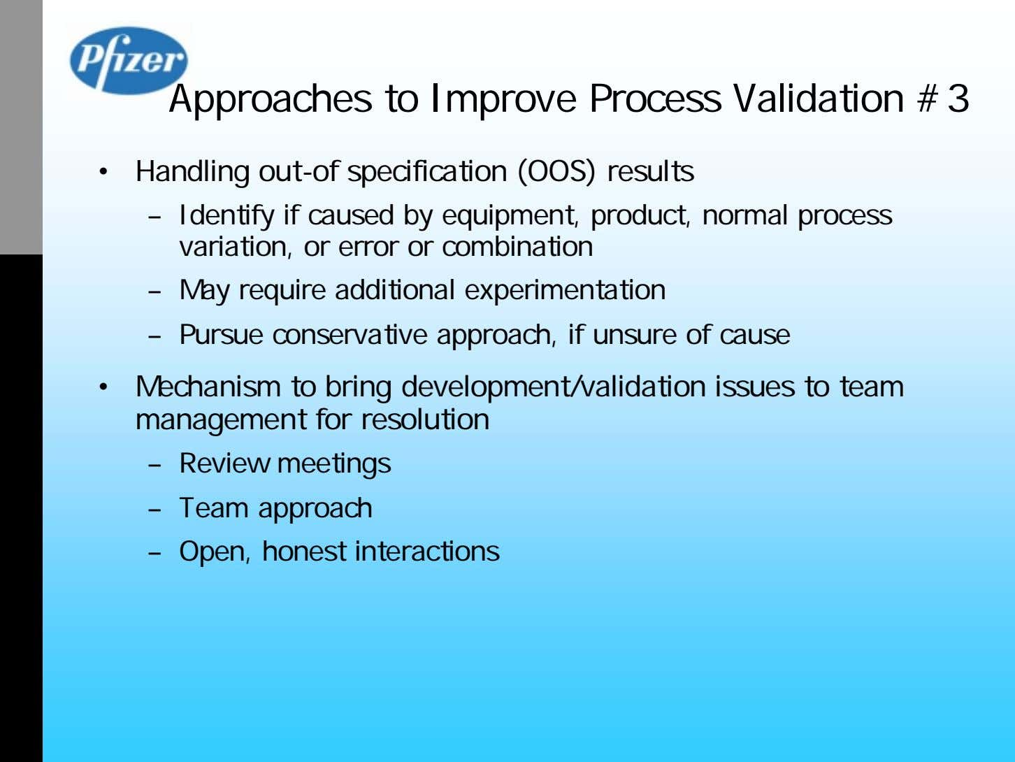 Approaches to Improve Process Validation #3 • Handling out-of specification (OOS) results – Identify if