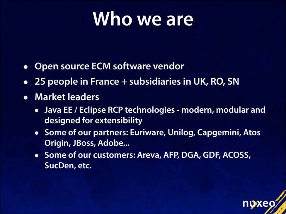 Who we are Open source ECM software vendor 25 people in France + subsidiaries in