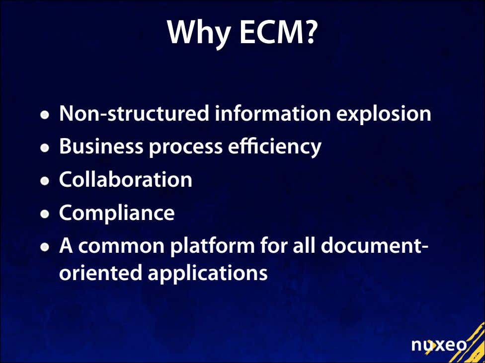 Why ECM? Non-structured information explosion Business process e ciency Collaboration Compliance A common platform