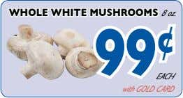 WHole WHite musHrooms 8 oz. 99 ¢ EACH with GOLD CARD