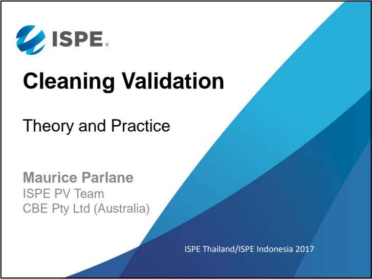 Cleaning Validation Theory and Practice Maurice Parlane ISPE PV Team CBE Pty Ltd (Australia) ISPE