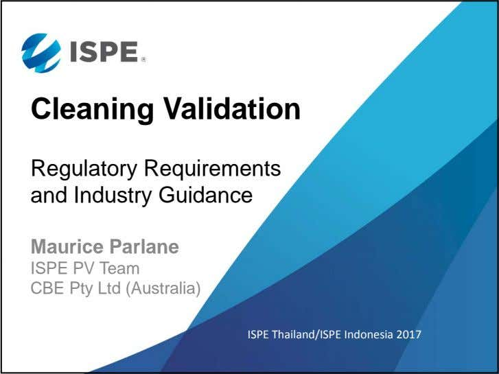 Cleaning Validation Regulatory Requirements and Industry Guidance Maurice Parlane ISPE PV Team CBE Pty Ltd