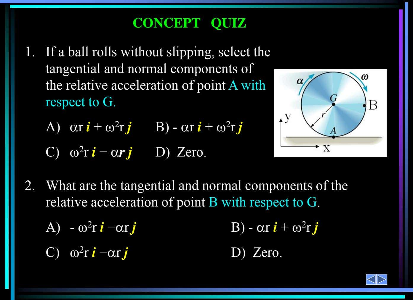 1. If a ball rolls without slipping, select the tangential and normal components of the relative