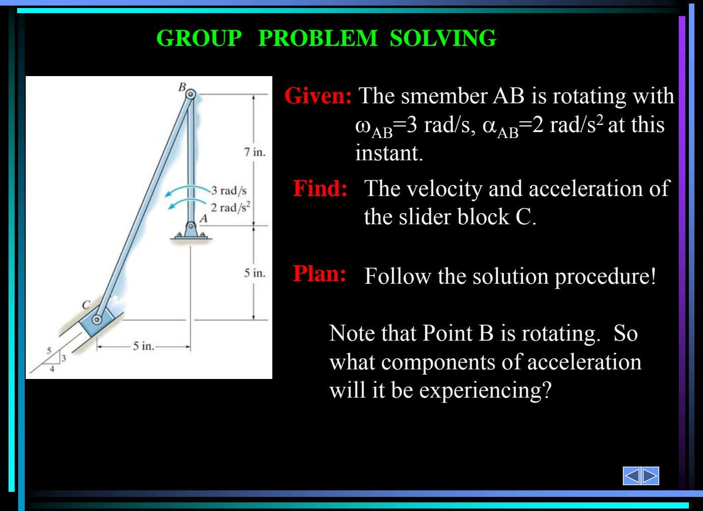 Find: The velocity and acceleration of the slider block C. Plan: Follow the solution procedure! Given: