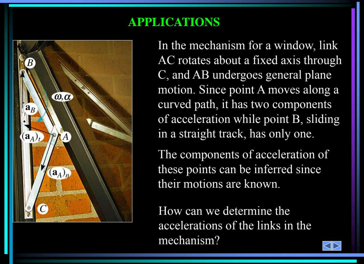 In the mechanism for a window, link AC rotates about a fixed axis through C, and