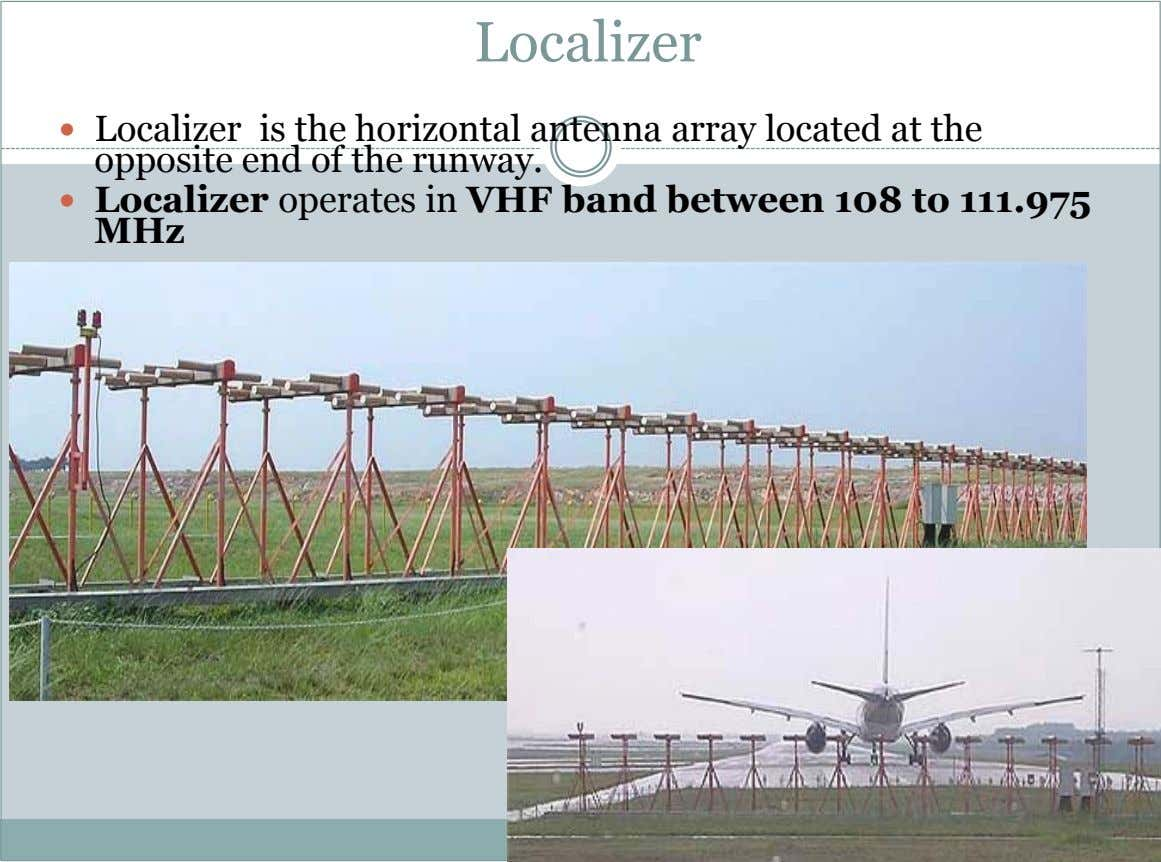 Localizer  Localizer is the horizontal antenna array located at the opposite end of the