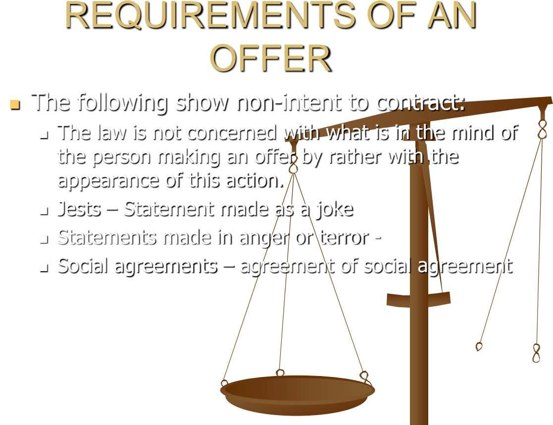 REQUIREMENTS OF AN OFFER The following show non-intent to contract:  The law is not concerned