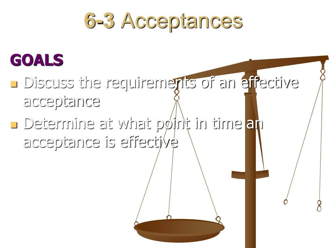 6-3 Acceptances GOALS Discuss the requirements of an effective  acceptance  Determine at what point