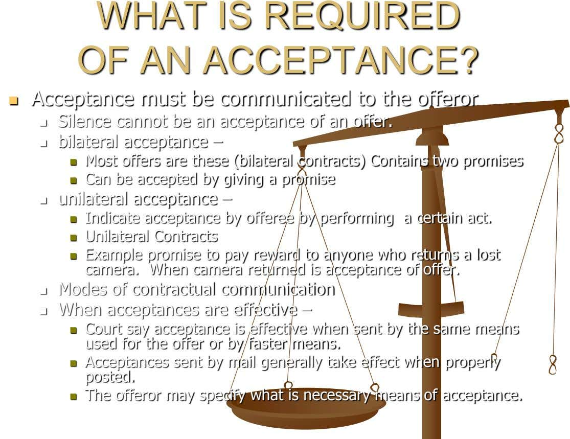 WHAT IS REQUIRED OF AN ACCEPTANCE? Acceptance must be communicated to the offeror  Silence cannot