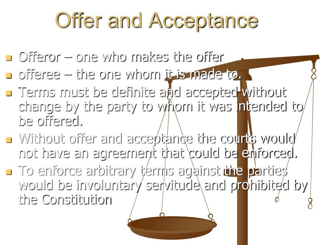 Offer and Acceptance Offeror – one who makes the offer  offeree – the one whom
