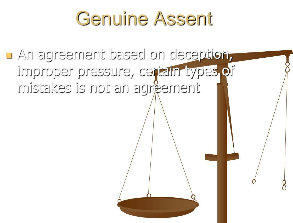 Genuine Assent An agreement based on deception,  improper pressure, certain types of mistakes is not
