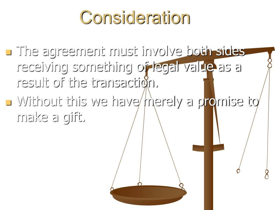 Consideration The agreement must involve both sides  receiving something of legal value as a result