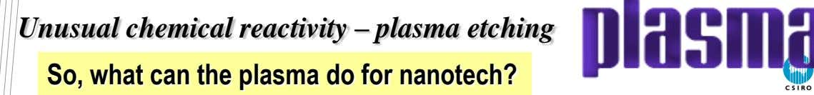 Unusual chemical reactivity – plasma etching So, what can the plasma do for nanotech?