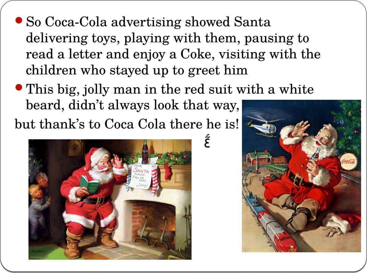  So Coca-Cola advertising showed Santa delivering toys, playing with them, pausing to read a letter