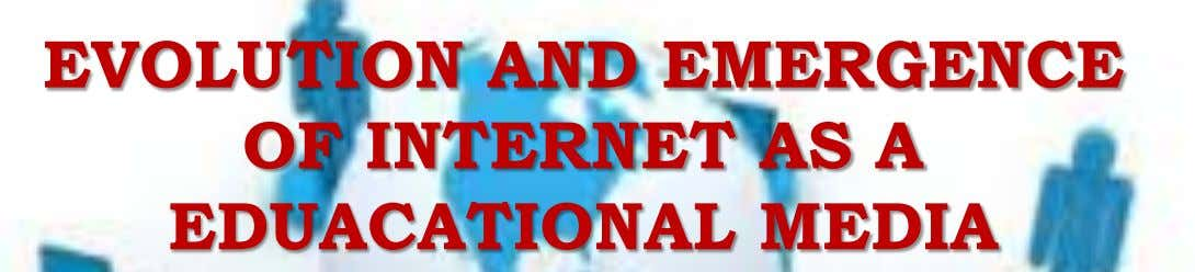 EVOLUTION AND EMERGENCE OF INTERNET AS A EDUACATIONAL MEDIA