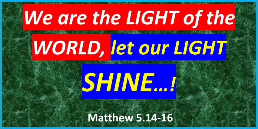 We are the LIGHT of the WORLD, let our LIGHT SHINE…! Matthew 5.14-16