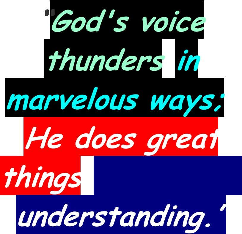 """God's voice thunders in marvelous ways; He does great things understanding."""