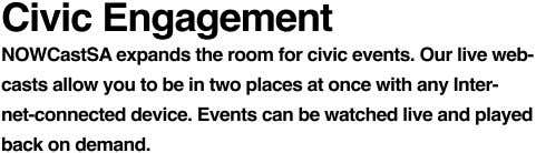 Civic Engagement NOWCastSA expands the room for civic events. Our live web- casts allow you to