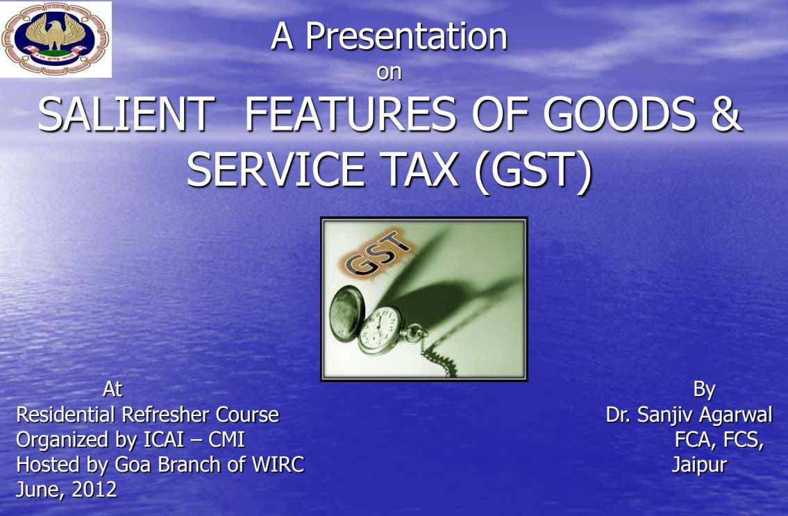 A Presentation on SALIENT FEATURES OF GOODS & SERVICE TAX (GST) At Residential Refresher Course Organized