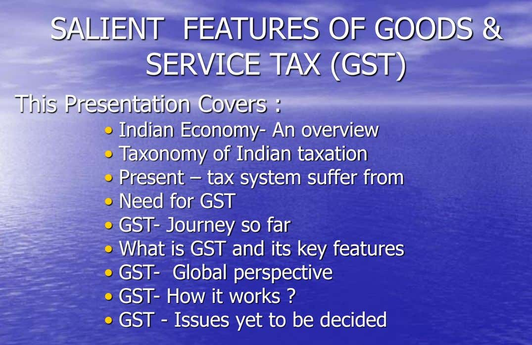 SALIENT FEATURES OF GOODS & SERVICE TAX (GST) This Presentation Covers : • Indian Economy- An