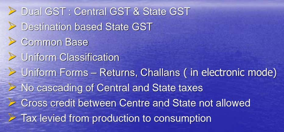  Dual GST : Central GST & State GST  Destination based State GST  Common