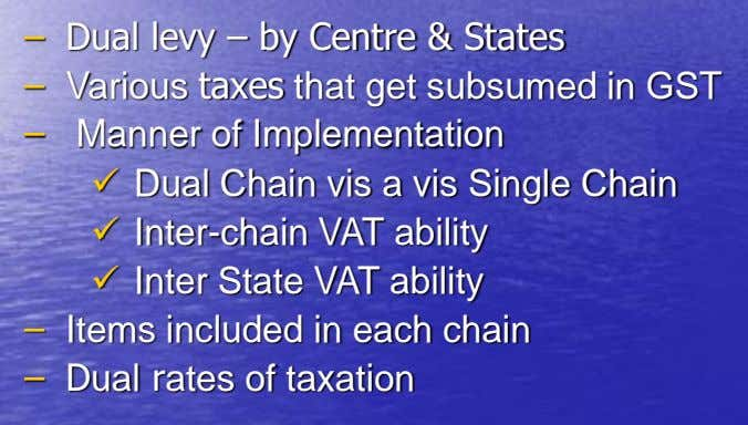 – Dual levy – by Centre & States – Various taxes that get subsumed in GST