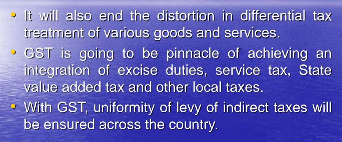 • It will also end the distortion in differential tax treatment of various goods and services.