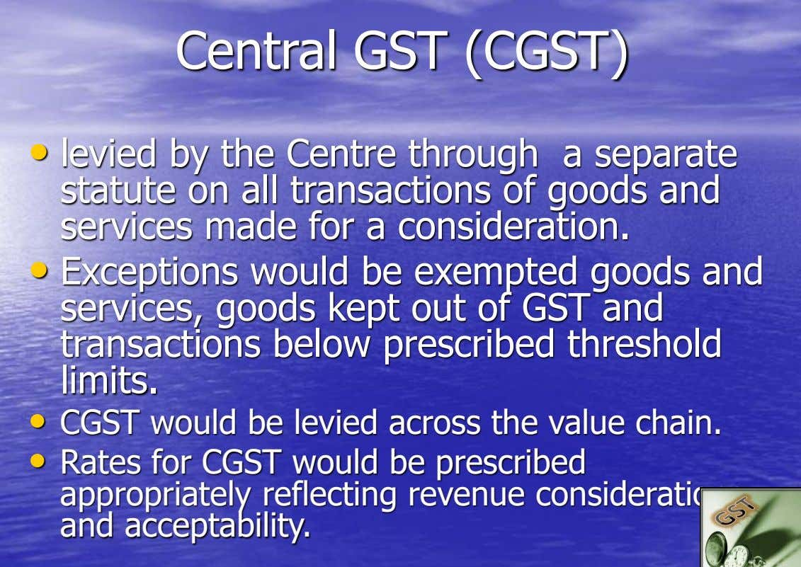 Central GST (CGST) • levied by the Centre through a separate statute on all transactions of
