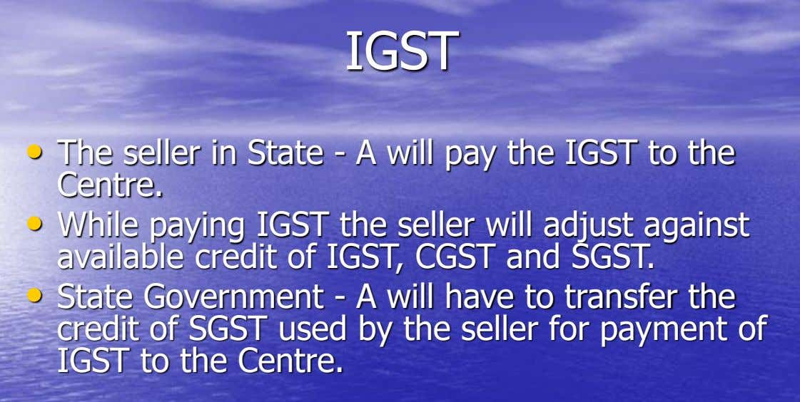 IGST • The seller in State - A will pay the IGST to the Centre. •