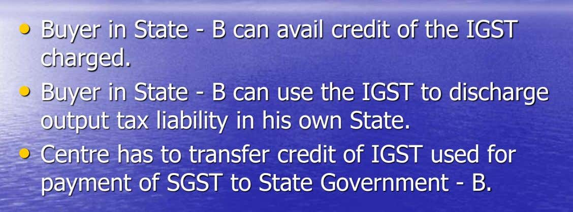 • Buyer in State - B can avail credit of the IGST charged. • Buyer in