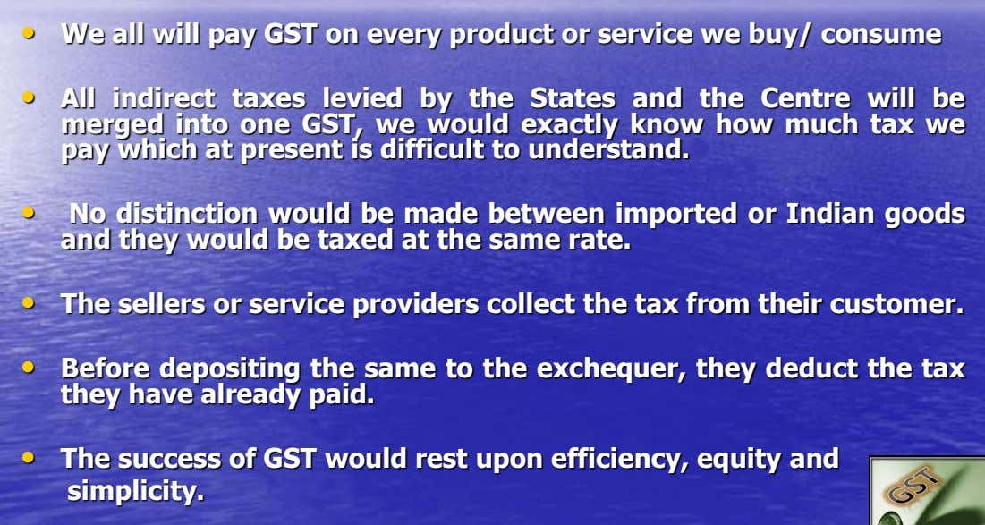• We all will pay GST on every product or service we buy/ consume • All