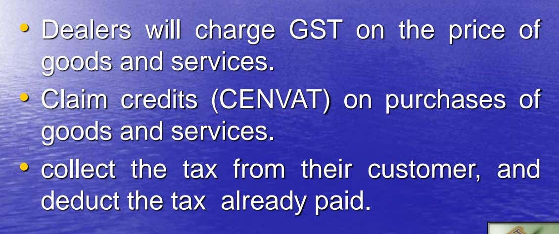 • Dealers will charge GST on the price of goods and services. • Claim credits (CENVAT)