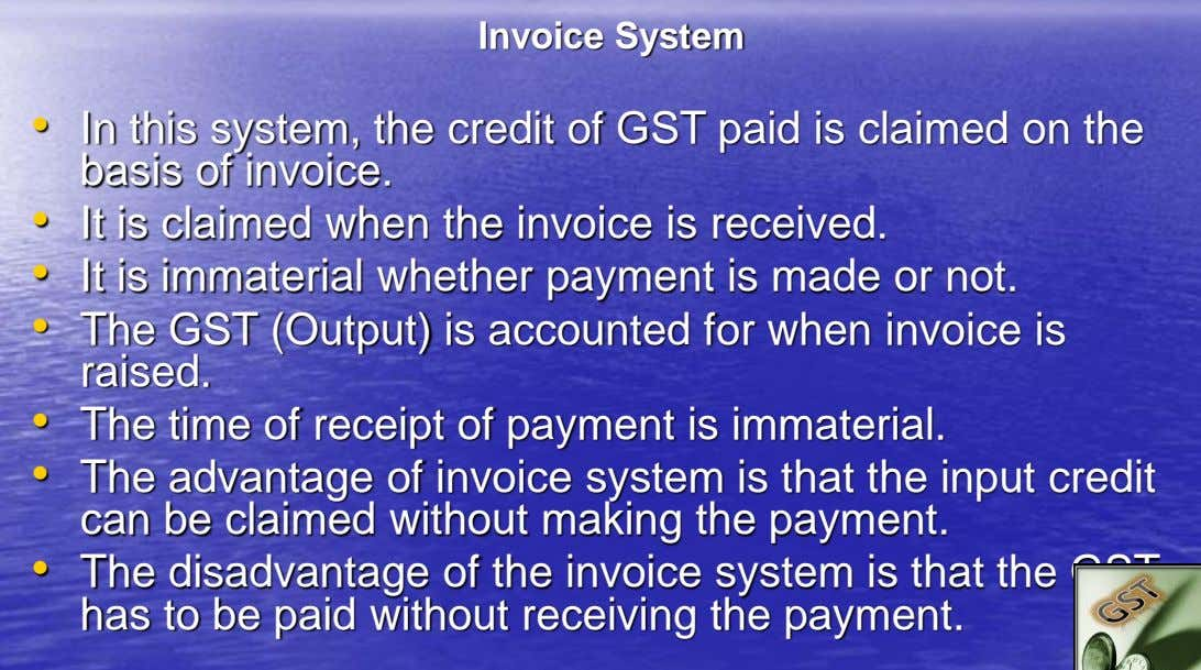 Invoice System • In this system, the credit of GST paid is claimed on the basis