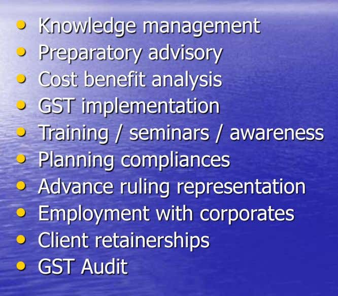 • Knowledge management • Preparatory advisory • Cost benefit analysis • GST implementation • Training /