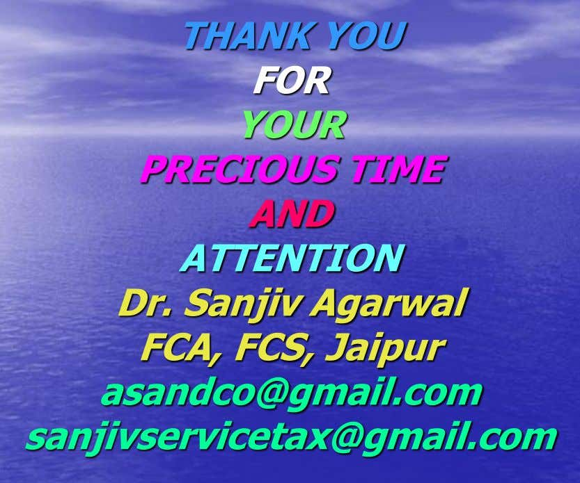 THANK YOU FOR YOUR PRECIOUS TIME AND ATTENTION Dr. Sanjiv Agarwal FCA, FCS, Jaipur asandco@gmail.com sanjivservicetax@gmail.com