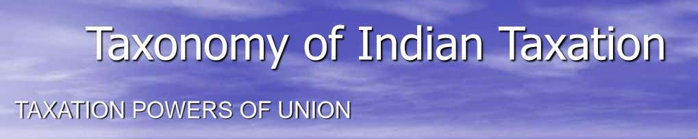 Taxonomy of Indian Taxation TAXATION POWERS OF UNION
