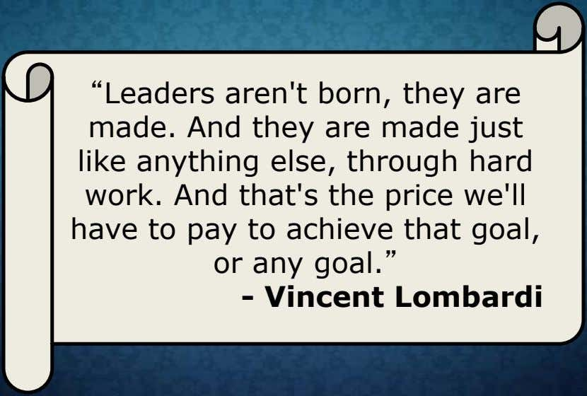 """Leaders aren't born, they are made. And they are made just like anything else, through"