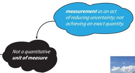 measurement as an act of reducing uncertainty; not achieving an exact quantity. Not a quantitative